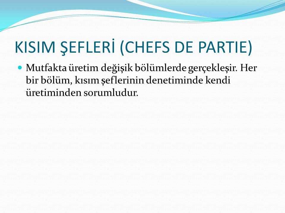 KISIM ŞEFLERİ (CHEFS DE PARTIE) Mutfakta üretim değişik bölümlerde gerçekleşir. Her bir bölüm, kısım şeflerinin denetiminde kendi üretiminden sorumlud
