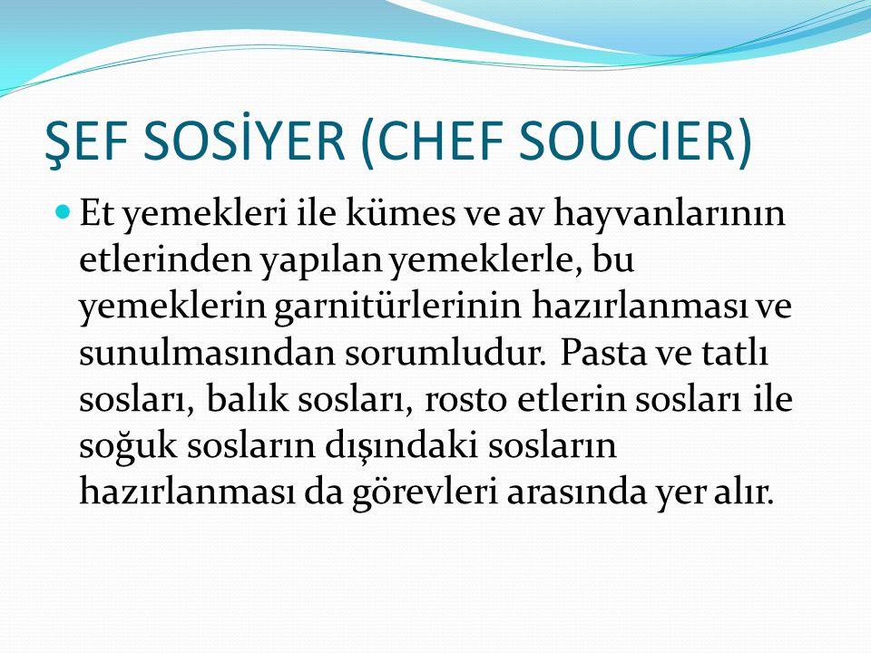 ŞEF SOSİYER (CHEF SOUCIER) Et yemekleri ile kümes ve av hayvanlarının etlerinden yapılan yemeklerle, bu yemeklerin garnitürlerinin hazırlanması ve sun