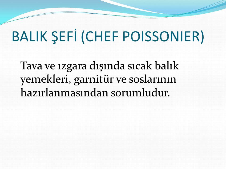 BALIK ŞEFİ (CHEF POISSONIER) Tava ve ızgara dışında sıcak balık yemekleri, garnitür ve soslarının hazırlanmasından sorumludur.