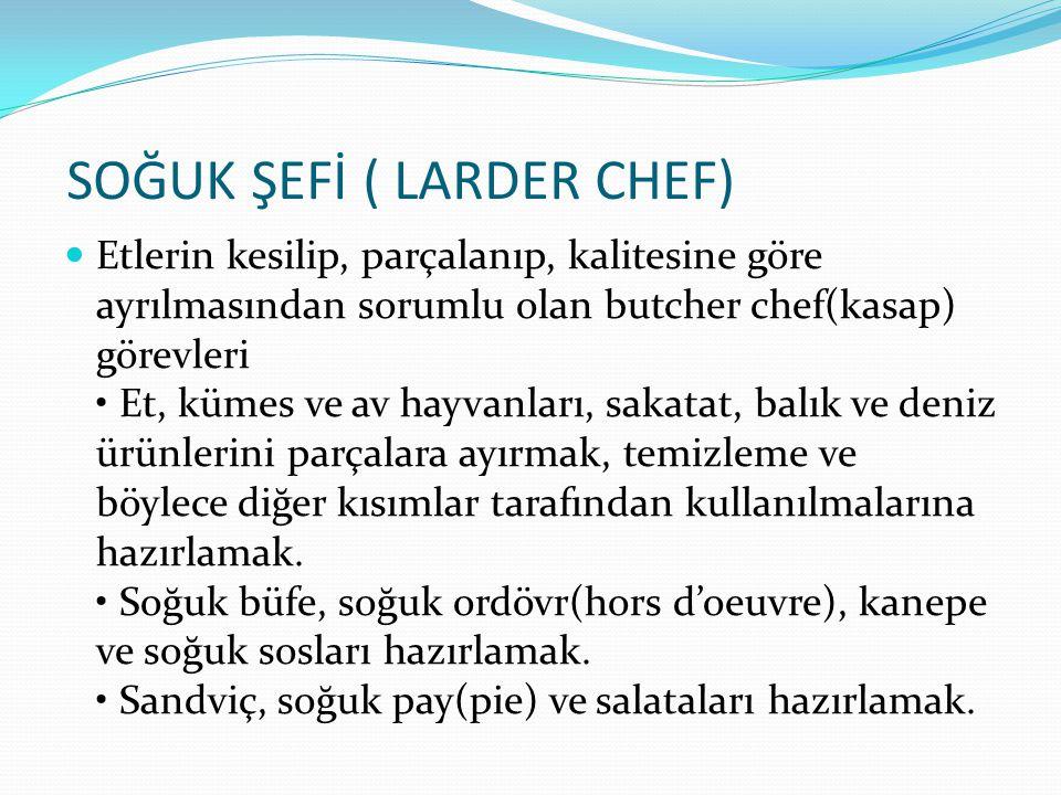 SOĞUK ŞEFİ ( LARDER CHEF) Etlerin kesilip, parçalanıp, kalitesine göre ayrılmasından sorumlu olan butcher chef(kasap) görevleri Et, kümes ve av hayvan