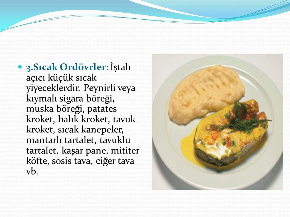 3.Sıcak Ordövrler: İştah açıcı küçük sıcak yiyeceklerdir. Peynirli veya kıymalı sigara böreği, muska böreği, patates kroket, balık kroket, tavuk kroke