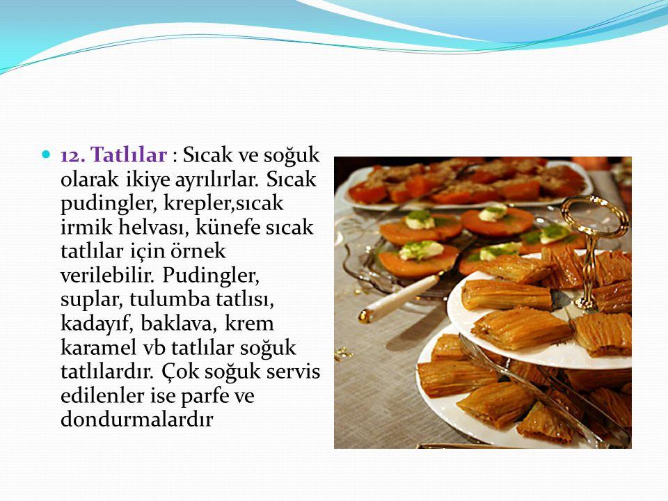 12. Tatlılar : Sıcak ve soğuk olarak ikiye ayrılırlar. Sıcak pudingler, krepler,sıcak irmik helvası, künefe sıcak tatlılar için örnek verilebilir. Pud