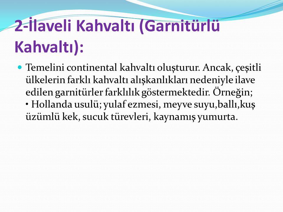 2-İlaveli Kahvaltı (Garnitürlü Kahvaltı): Temelini continental kahvaltı oluşturur. Ancak, çeşitli ülkelerin farklı kahvaltı alışkanlıkları nedeniyle i