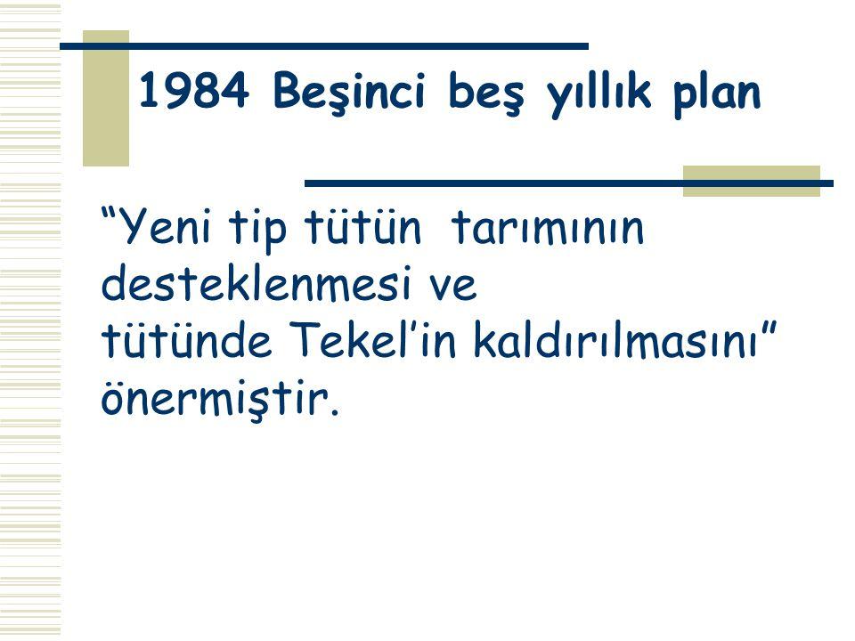 """1984 Beşinci beş yıllık plan """"Yeni tip tütün tarımının desteklenmesi ve tütünde Tekel'in kaldırılmasını"""" önermiştir."""