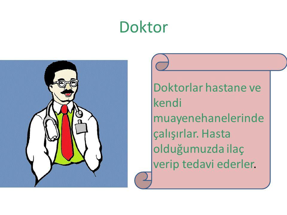 Doktor Doktorlar hastane ve kendi muayenehanelerinde çalışırlar. Hasta olduğumuzda ilaç verip tedavi ederler.