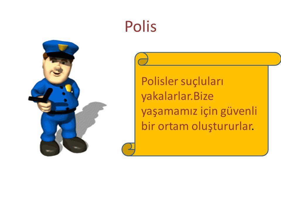 Polis Polisler suçluları yakalarlar.Bize yaşamamız için güvenli bir ortam oluştururlar.
