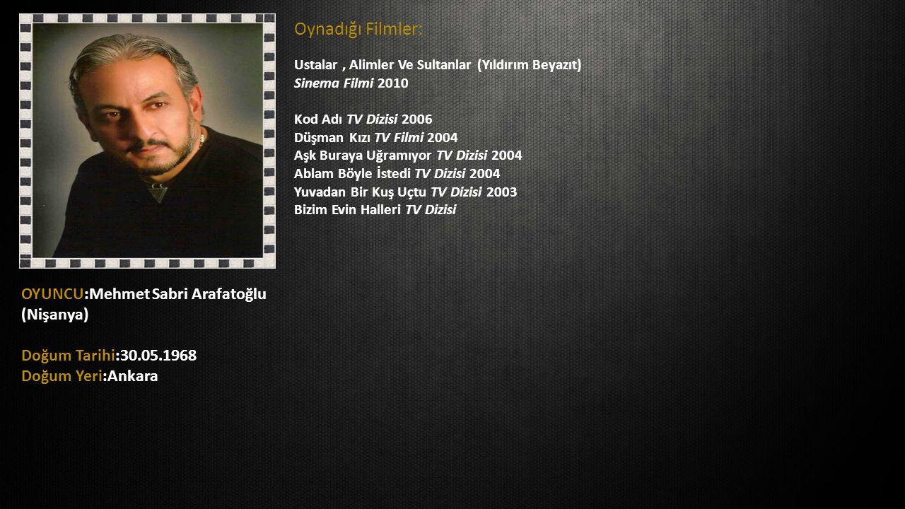OYUNCU:Mehmet Sabri Arafatoğlu (Nişanya) Doğum Tarihi:30.05.1968 Doğum Yeri:Ankara Oynadığı Filmler: Ustalar, Alimler Ve Sultanlar (Yıldırım Beyazıt)