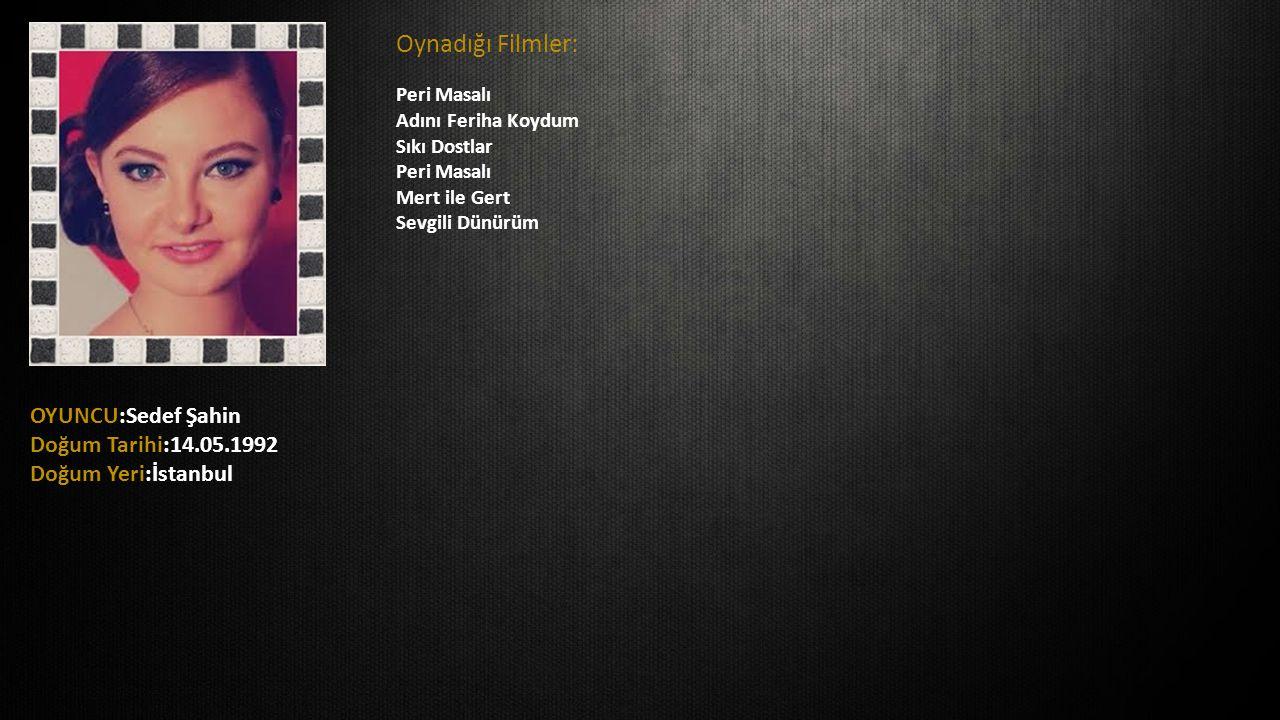 OYUNCU:Sedef Şahin Doğum Tarihi:14.05.1992 Doğum Yeri:İstanbul Oynadığı Filmler: Peri Masalı Adını Feriha Koydum Sıkı Dostlar Peri Masalı Mert ile Ger
