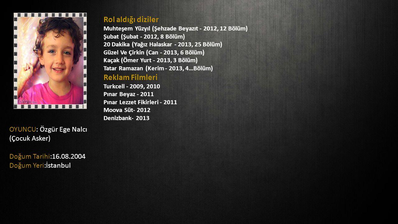 OYUNCU: Özgür Ege Nalcı (Çocuk Asker) Doğum Tarihi:16.08.2004 Doğum Yeri:İstanbul Rol aldığı diziler Muhteşem Yüzyıl (Şehzade Beyazıt - 2012, 12 Bölüm