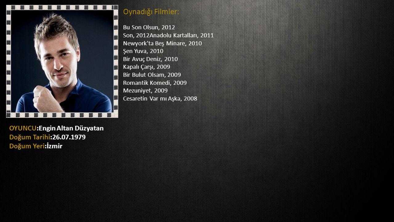 OYUNCU:Engin Altan Düzyatan Doğum Tarihi:26.07.1979 Doğum Yeri:İzmir Oynadığı Filmler: Bu Son Olsun, 2012 Son, 2012Anadolu Kartalları, 2011 Newyork'ta