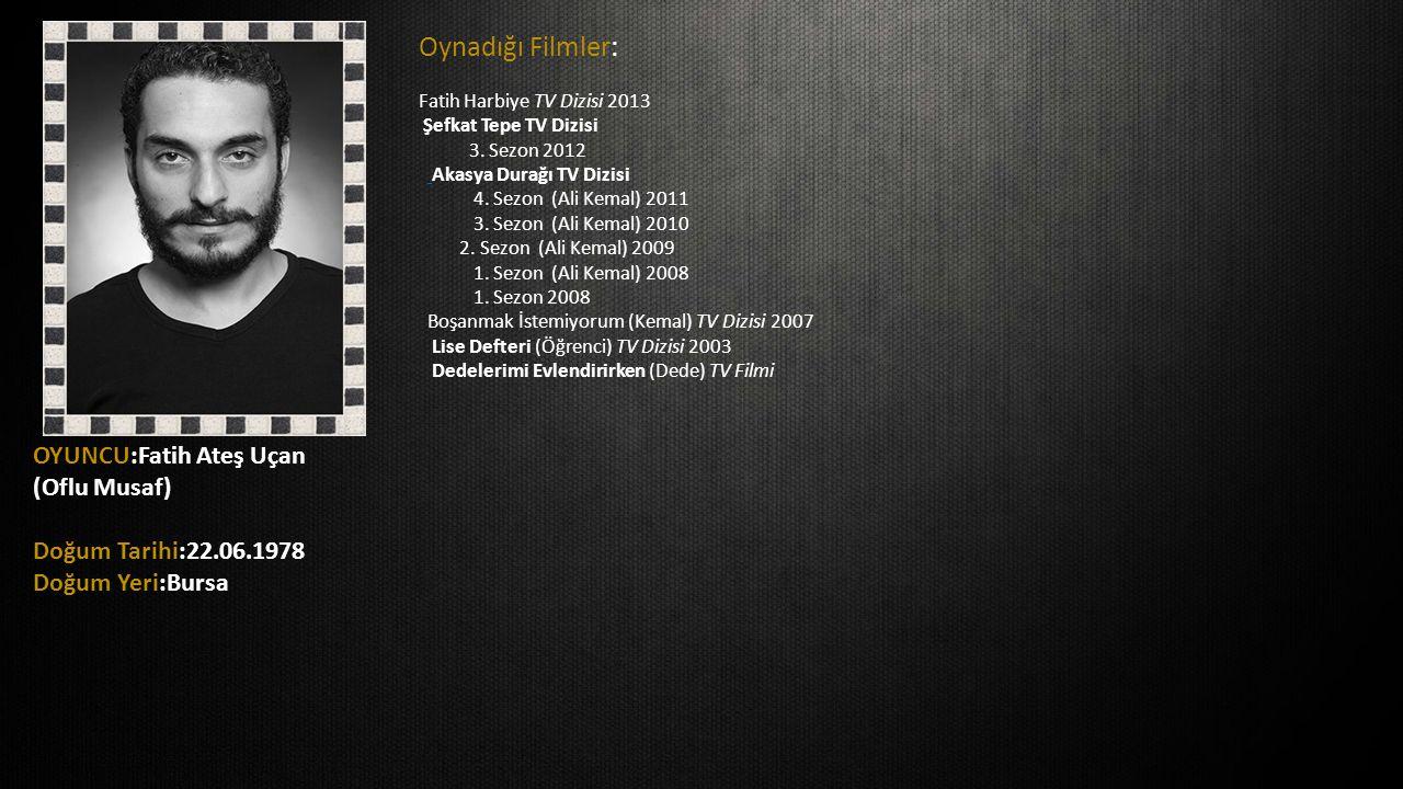 OYUNCU:Fatih Ateş Uçan (Oflu Musaf) Doğum Tarihi:22.06.1978 Doğum Yeri:Bursa Oynadığı Filmler: Fatih Harbiye TV Dizisi 2013 Şefkat Tepe TV Dizisi 3. S