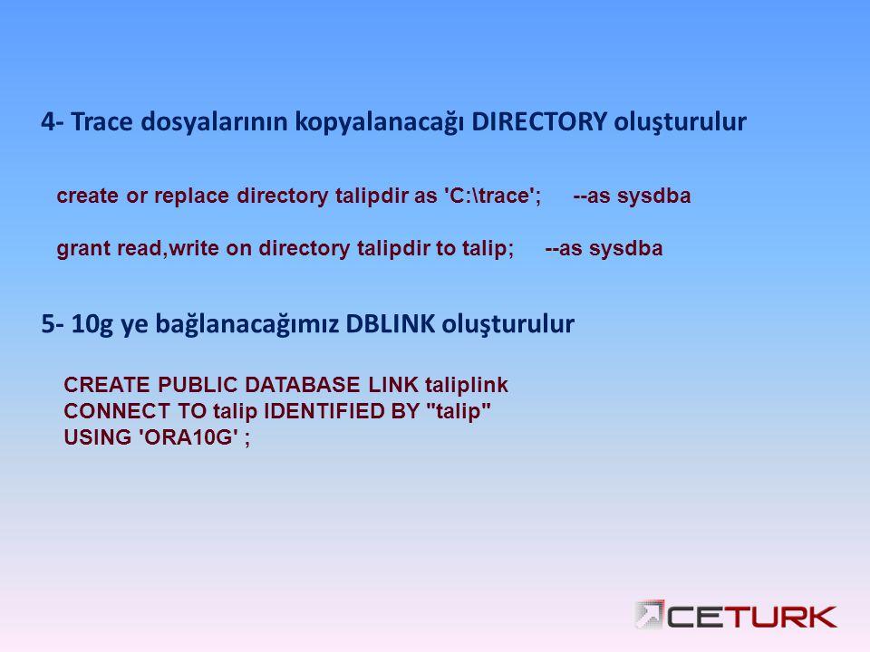 4- Trace dosyalarının kopyalanacağı DIRECTORY oluşturulur create or replace directory talipdir as C:\trace ; --as sysdba grant read,write on directory talipdir to talip; --as sysdba 5- 10g ye bağlanacağımız DBLINK oluşturulur CREATE PUBLIC DATABASE LINK taliplink CONNECT TO talip IDENTIFIED BY talip USING ORA10G ;
