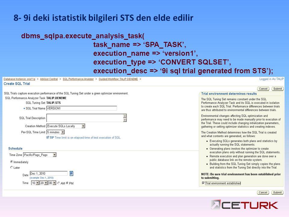 8- 9i deki istatistik bilgileri STS den elde edilir dbms_sqlpa.execute_analysis_task( task_name => 'SPA_TASK', execution_name => 'version1', execution_type => 'CONVERT SQLSET', execution_desc => '9i sql trial generated from STS');
