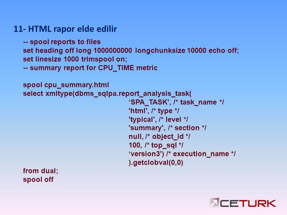 -- spool reports to files set heading off long 1000000000 longchunksize 10000 echo off; set linesize 1000 trimspool on; -- summary report for CPU_TIME metric spool cpu_summary.html select xmltype(dbms_sqlpa.report_analysis_task( 'SPA_TASK , /* task_name */ html , /* type */ typical , /* level */ summary , /* section */ null, /* object_id */ 100, /* top_sql */ 'version3 ) /* execution_name */ ).getclobval(0,0) from dual; spool off 11- HTML rapor elde edilir