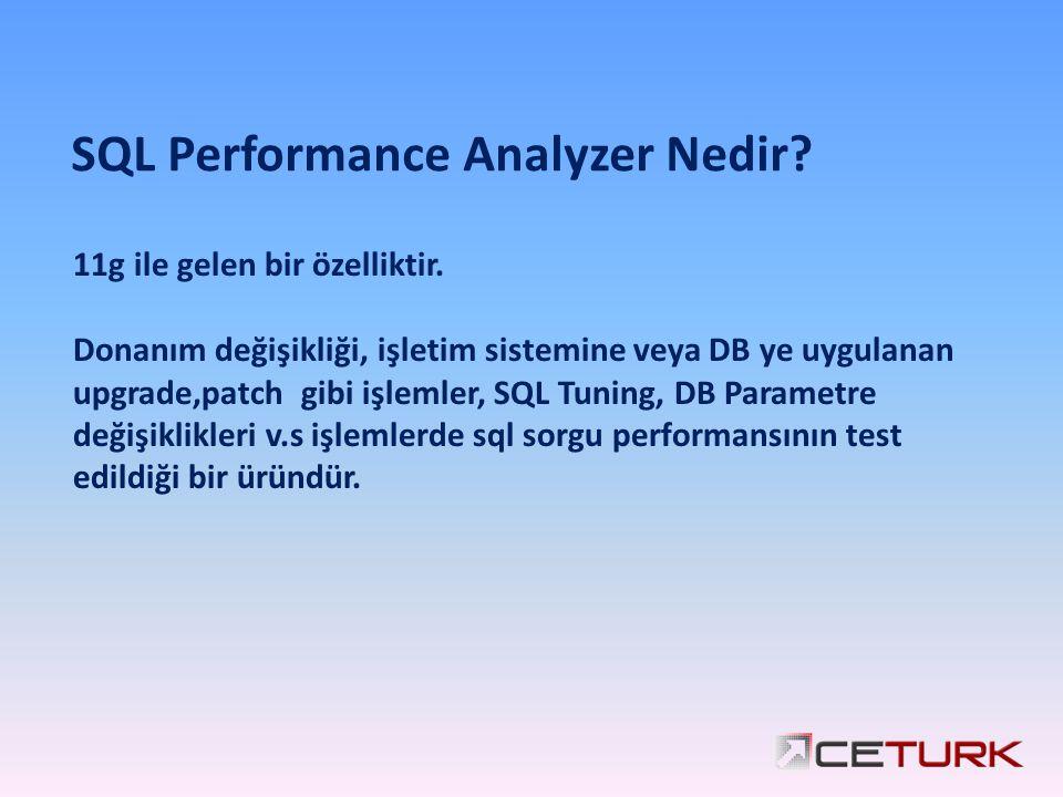 1 SQL Performance Analyzer Nedir? 11g ile gelen bir özelliktir. Donanım değişikliği, işletim sistemine veya DB ye uygulanan upgrade,patch gibi işlemle