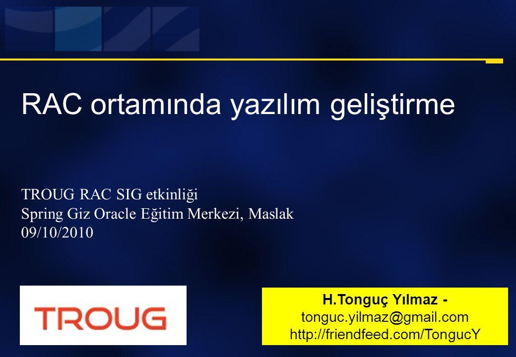 RAC ortamında yazılım geliştirme TROUG RAC SIG etkinliği Spring Giz Oracle Eğitim Merkezi, Maslak 09/10/2010 H.Tonguç Yılmaz - tonguc.yilmaz@gmail.com