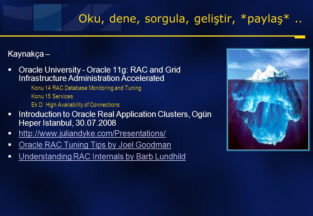 Oku, dene, sorgula, geliştir, *paylaş*.. Kaynakça –  Oracle University - Oracle 11g: RAC and Grid Infrastructure Administration Accelerated Konu 14 R