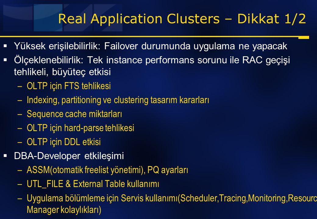 Real Application Clusters – Dikkat 1/2  Yüksek erişilebilirlik: Failover durumunda uygulama ne yapacak  Ölçeklenebilirlik: Tek instance performans s