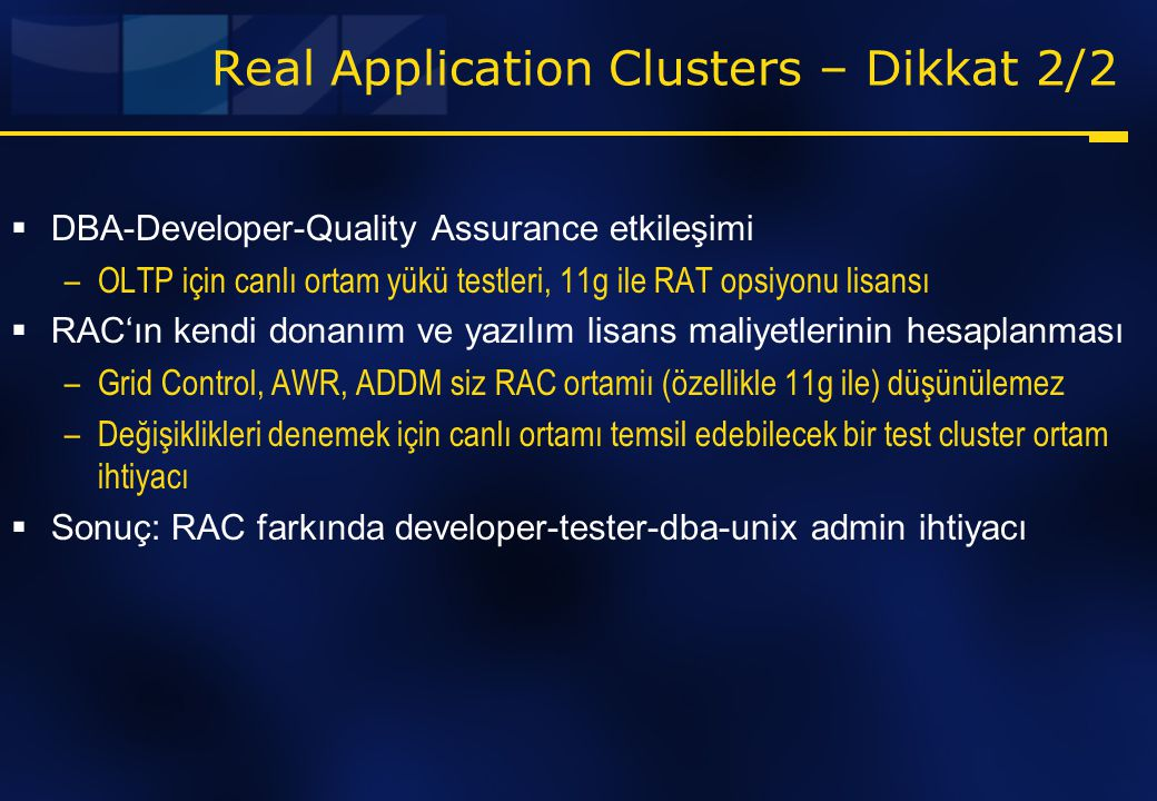 Real Application Clusters – Dikkat 2/2  DBA-Developer-Quality Assurance etkileşimi –OLTP için canlı ortam yükü testleri, 11g ile RAT opsiyonu lisansı