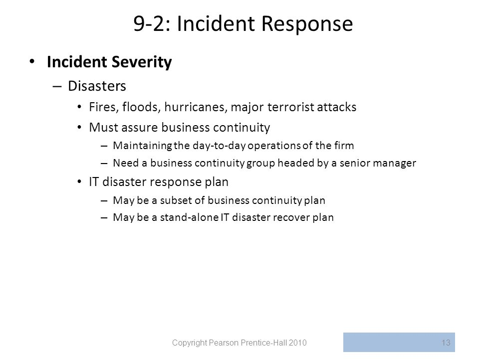 9-2: Incident Response Incident Severity – Disasters Fires, floods, hurricanes, major terrorist attacks Must assure business continuity – Maintaining the day-to-day operations of the firm – Need a business continuity group headed by a senior manager IT disaster response plan – May be a subset of business continuity plan – May be a stand-alone IT disaster recover plan Copyright Pearson Prentice-Hall 201013
