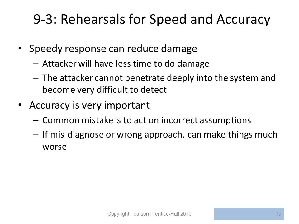 9-3: Rehearsals for Speed and Accuracy Speedy response can reduce damage – Attacker will have less time to do damage – The attacker cannot penetrate deeply into the system and become very difficult to detect Accuracy is very important – Common mistake is to act on incorrect assumptions – If mis-diagnose or wrong approach, can make things much worse Copyright Pearson Prentice-Hall 201015