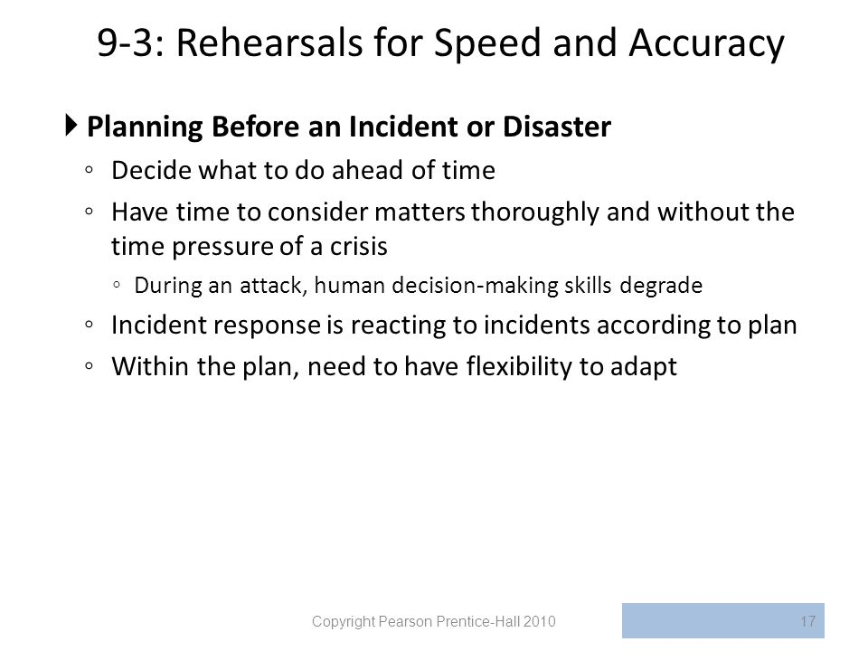 9-3: Rehearsals for Speed and Accuracy  Planning Before an Incident or Disaster ◦ Decide what to do ahead of time ◦ Have time to consider matters thoroughly and without the time pressure of a crisis ◦ During an attack, human decision-making skills degrade ◦ Incident response is reacting to incidents according to plan ◦ Within the plan, need to have flexibility to adapt Copyright Pearson Prentice-Hall 201017