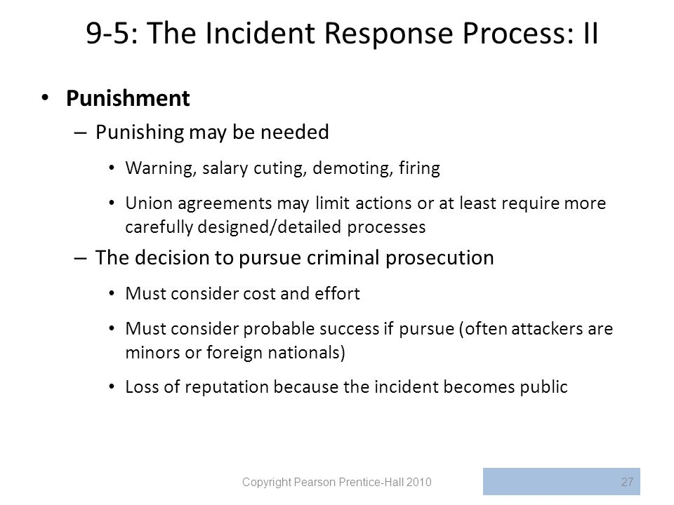 9-5: The Incident Response Process: II Punishment – Punishing may be needed Warning, salary cuting, demoting, firing Union agreements may limit actions or at least require more carefully designed/detailed processes – The decision to pursue criminal prosecution Must consider cost and effort Must consider probable success if pursue (often attackers are minors or foreign nationals) Loss of reputation because the incident becomes public Copyright Pearson Prentice-Hall 201027