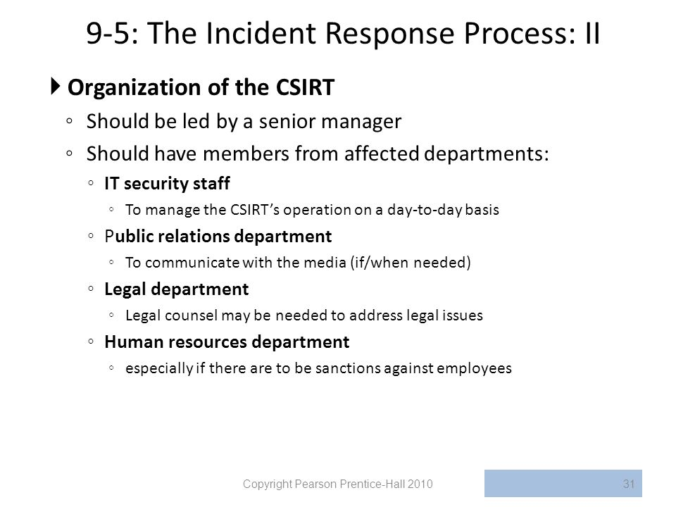 9-5: The Incident Response Process: II  Organization of the CSIRT ◦ Should be led by a senior manager ◦ Should have members from affected departments