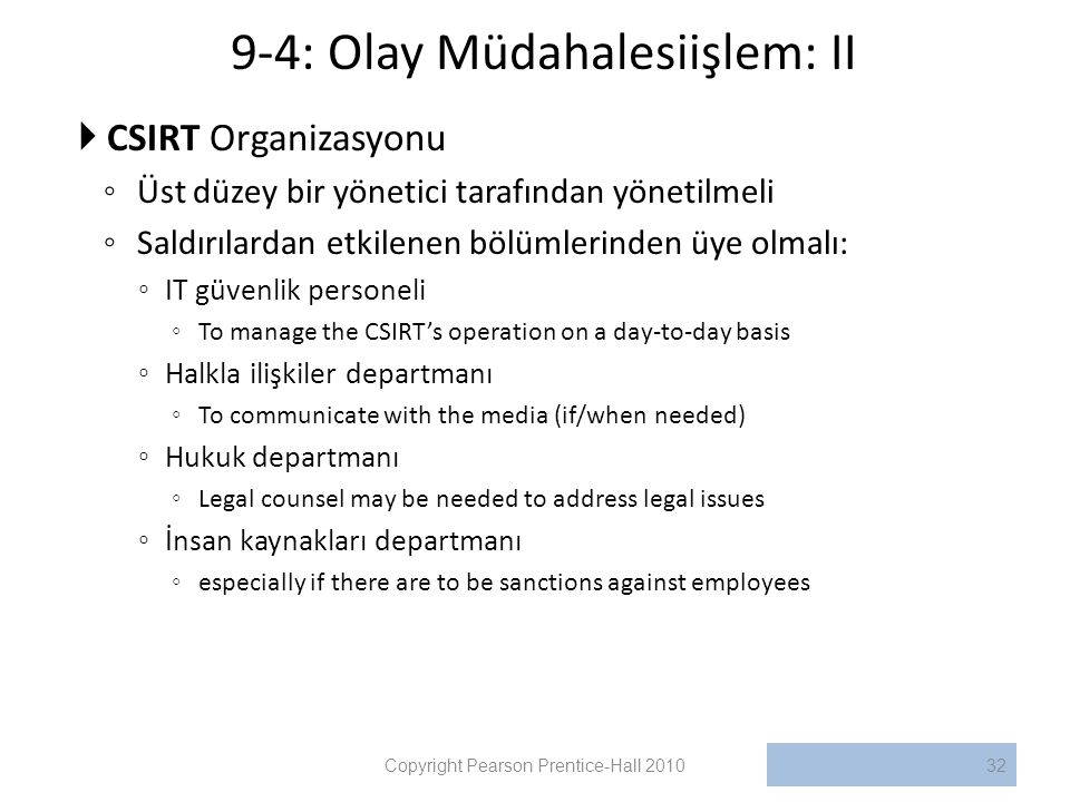 9-4: Olay Müdahalesiişlem: II  CSIRT Organizasyonu ◦ Üst düzey bir yönetici tarafından yönetilmeli ◦ Saldırılardan etkilenen bölümlerinden üye olmalı: ◦ IT güvenlik personeli ◦ To manage the CSIRT's operation on a day-to-day basis ◦ Halkla ilişkiler departmanı ◦ To communicate with the media (if/when needed) ◦ Hukuk departmanı ◦ Legal counsel may be needed to address legal issues ◦ İnsan kaynakları departmanı ◦ especially if there are to be sanctions against employees Copyright Pearson Prentice-Hall 201032