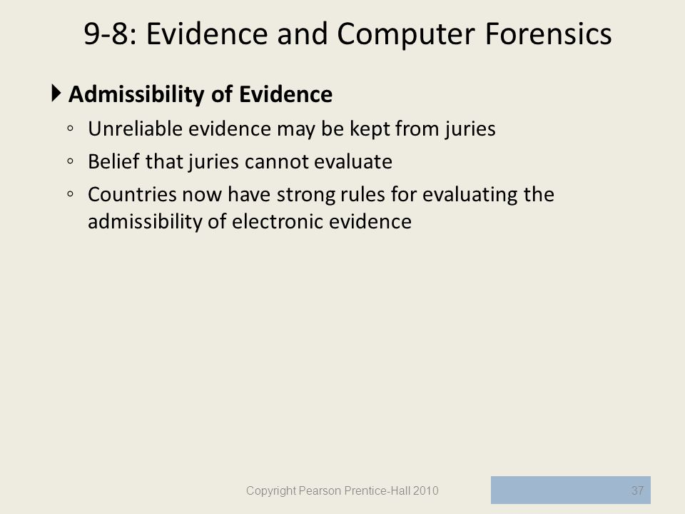 9-8: Evidence and Computer Forensics  Admissibility of Evidence ◦ Unreliable evidence may be kept from juries ◦ Belief that juries cannot evaluate ◦ Countries now have strong rules for evaluating the admissibility of electronic evidence Copyright Pearson Prentice-Hall 201037