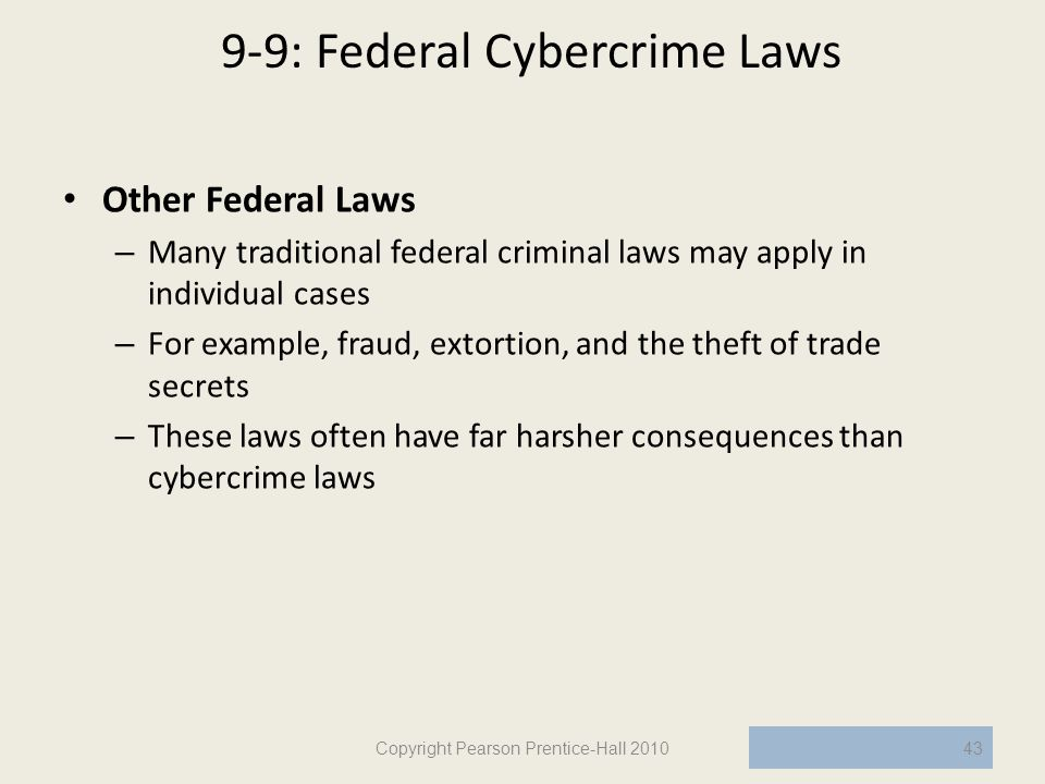 9-9: Federal Cybercrime Laws Other Federal Laws – Many traditional federal criminal laws may apply in individual cases – For example, fraud, extortion, and the theft of trade secrets – These laws often have far harsher consequences than cybercrime laws Copyright Pearson Prentice-Hall 201043