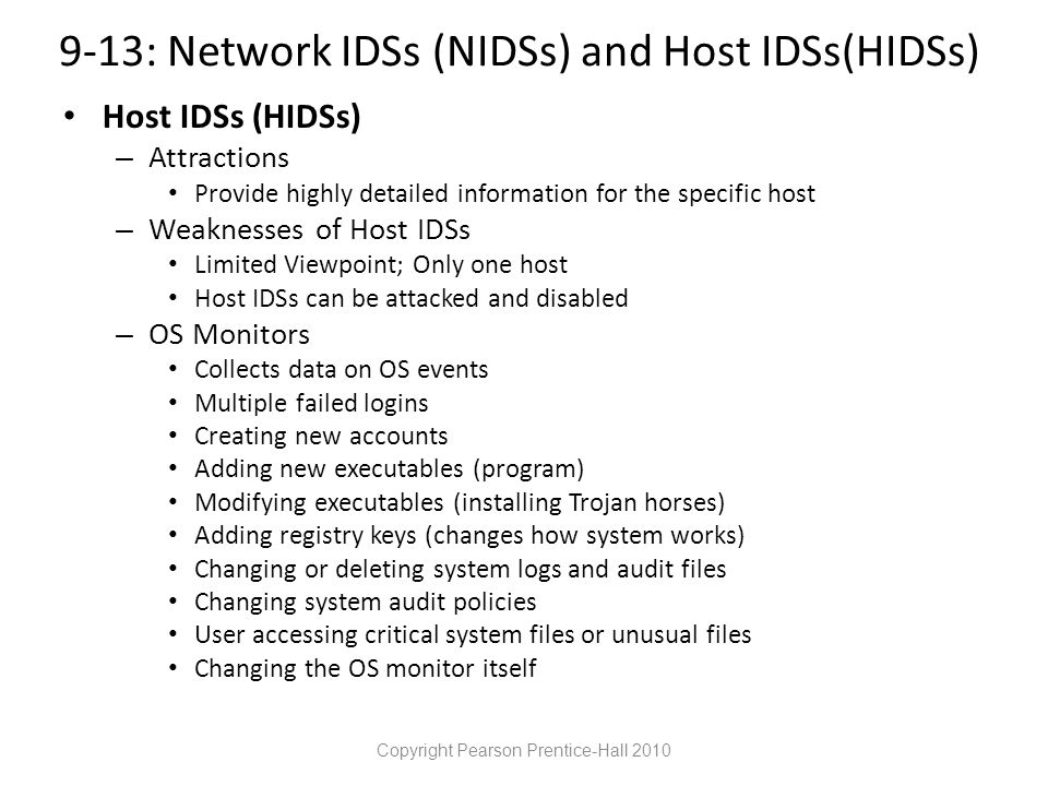 9-13: Network IDSs (NIDSs) and Host IDSs(HIDSs) Host IDSs (HIDSs) – Attractions Provide highly detailed information for the specific host – Weaknesses of Host IDSs Limited Viewpoint; Only one host Host IDSs can be attacked and disabled – OS Monitors Collects data on OS events Multiple failed logins Creating new accounts Adding new executables (program) Modifying executables (installing Trojan horses) Adding registry keys (changes how system works) Changing or deleting system logs and audit files Changing system audit policies User accessing critical system files or unusual files Changing the OS monitor itself Copyright Pearson Prentice-Hall 2010