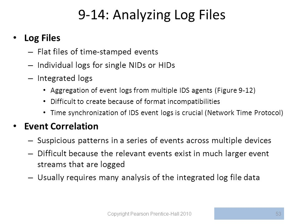 9-14: Analyzing Log Files Log Files – Flat files of time-stamped events – Individual logs for single NIDs or HIDs – Integrated logs Aggregation of event logs from multiple IDS agents (Figure 9-12) Difficult to create because of format incompatibilities Time synchronization of IDS event logs is crucial (Network Time Protocol) Event Correlation – Suspicious patterns in a series of events across multiple devices – Difficult because the relevant events exist in much larger event streams that are logged – Usually requires many analysis of the integrated log file data Copyright Pearson Prentice-Hall 201053