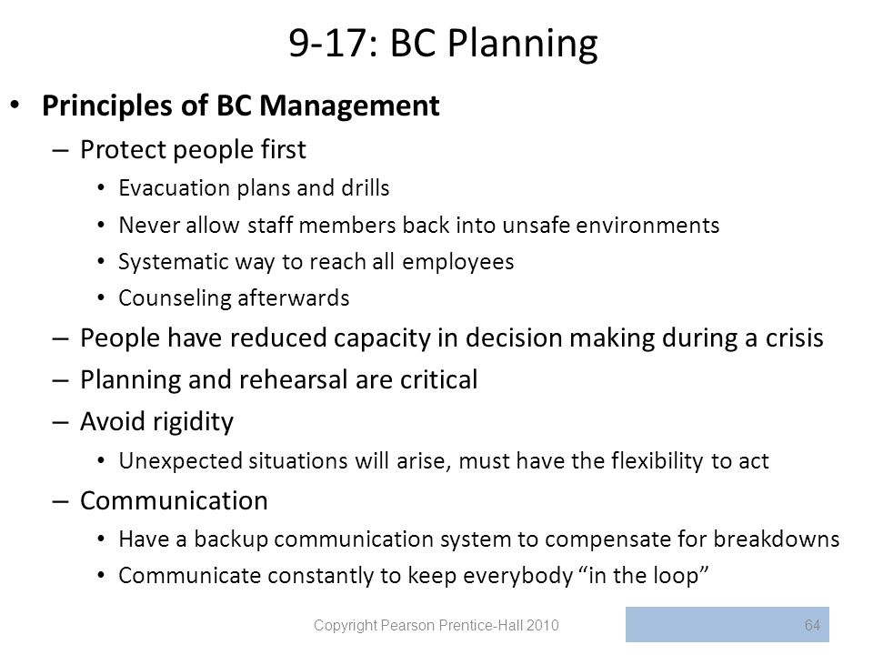 9-17: BC Planning Principles of BC Management – Protect people first Evacuation plans and drills Never allow staff members back into unsafe environments Systematic way to reach all employees Counseling afterwards – People have reduced capacity in decision making during a crisis – Planning and rehearsal are critical – Avoid rigidity Unexpected situations will arise, must have the flexibility to act – Communication Have a backup communication system to compensate for breakdowns Communicate constantly to keep everybody in the loop Copyright Pearson Prentice-Hall 201064