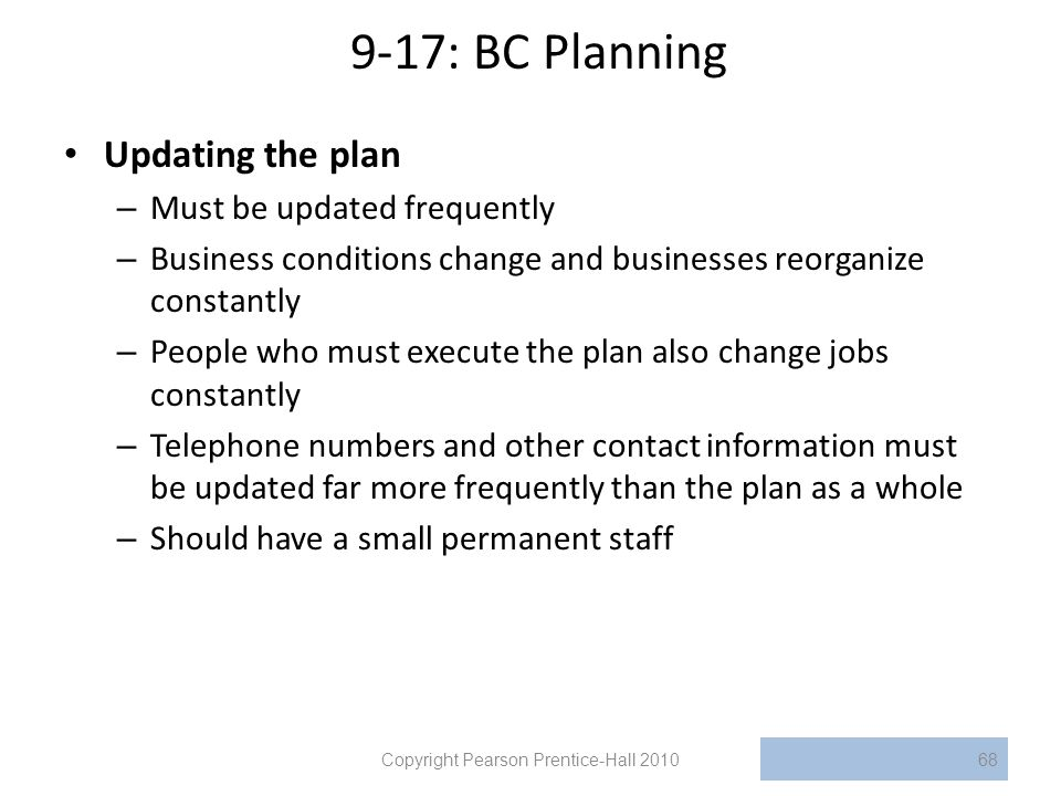 9-17: BC Planning Updating the plan – Must be updated frequently – Business conditions change and businesses reorganize constantly – People who must execute the plan also change jobs constantly – Telephone numbers and other contact information must be updated far more frequently than the plan as a whole – Should have a small permanent staff Copyright Pearson Prentice-Hall 201068