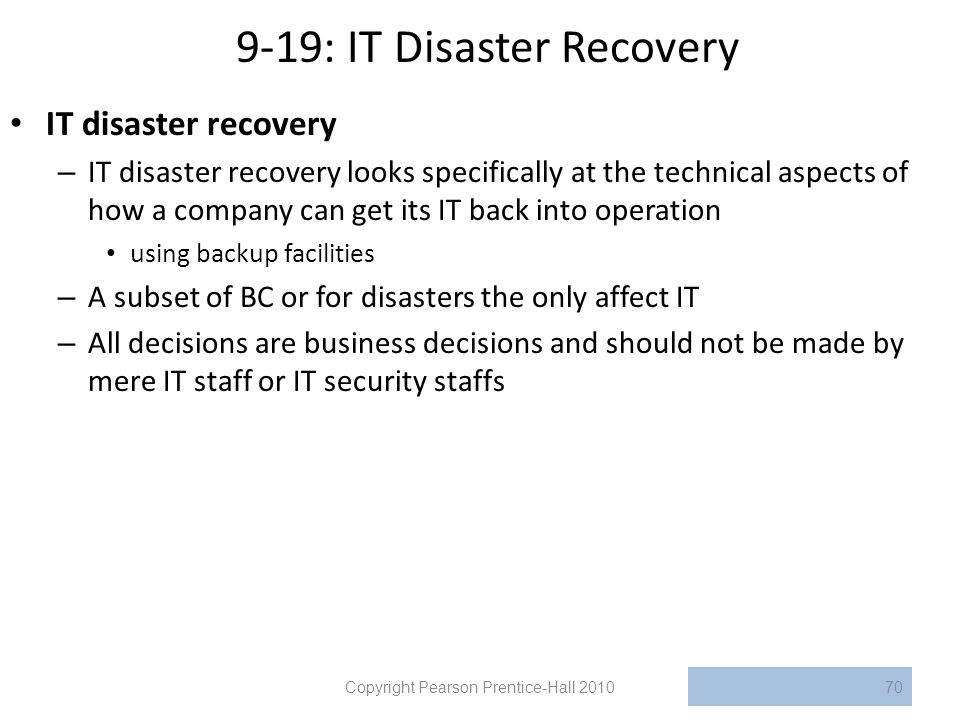 9-19: IT Disaster Recovery IT disaster recovery – IT disaster recovery looks specifically at the technical aspects of how a company can get its IT bac