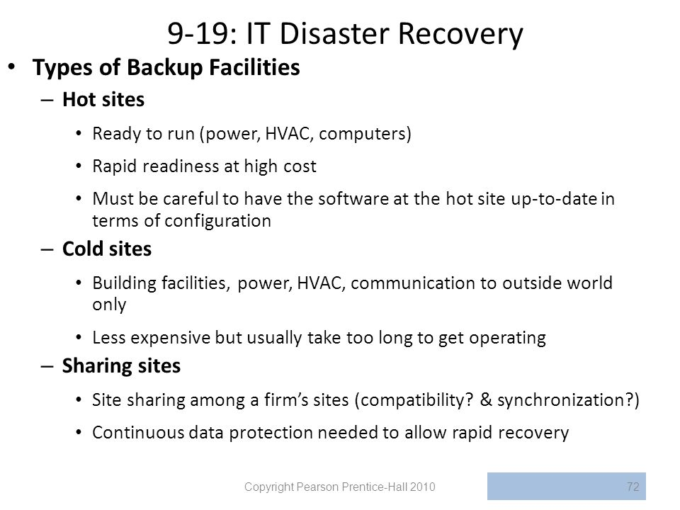 9-19: IT Disaster Recovery Types of Backup Facilities – Hot sites Ready to run (power, HVAC, computers) Rapid readiness at high cost Must be careful to have the software at the hot site up-to-date in terms of configuration – Cold sites Building facilities, power, HVAC, communication to outside world only Less expensive but usually take too long to get operating – Sharing sites Site sharing among a firm's sites (compatibility.