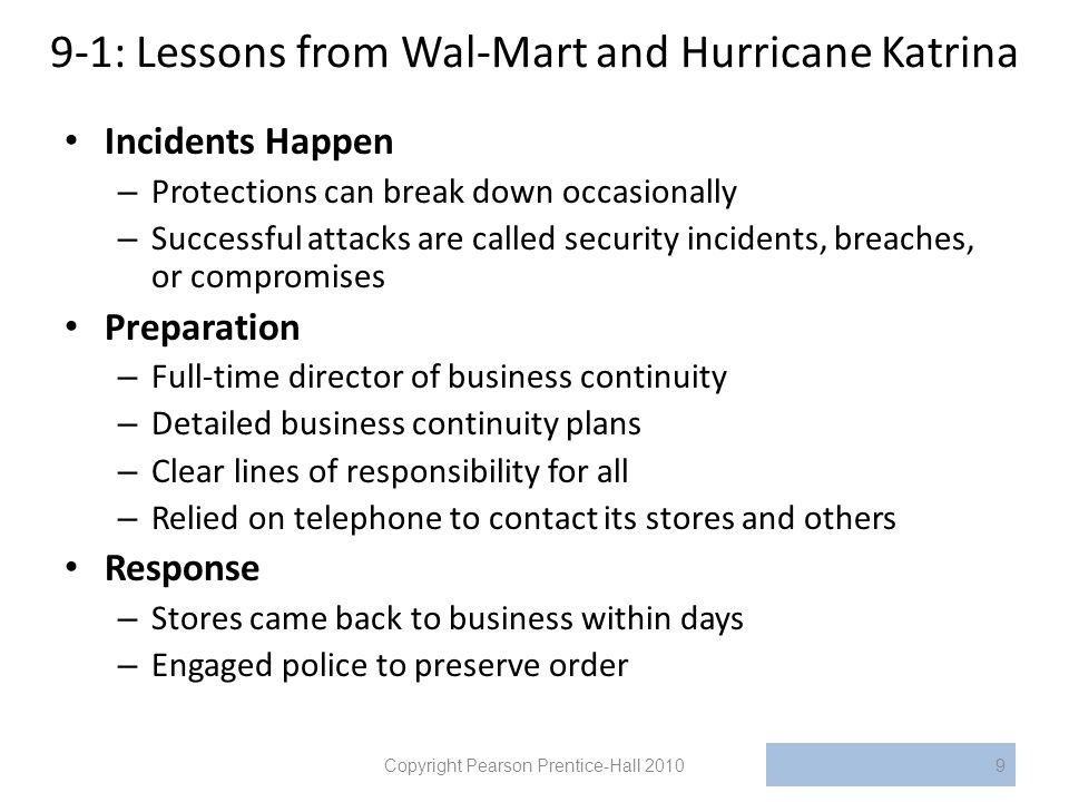 9-1: Lessons from Wal-Mart and Hurricane Katrina Incidents Happen – Protections can break down occasionally – Successful attacks are called security incidents, breaches, or compromises Preparation – Full-time director of business continuity – Detailed business continuity plans – Clear lines of responsibility for all – Relied on telephone to contact its stores and others Response – Stores came back to business within days – Engaged police to preserve order Copyright Pearson Prentice-Hall 20109