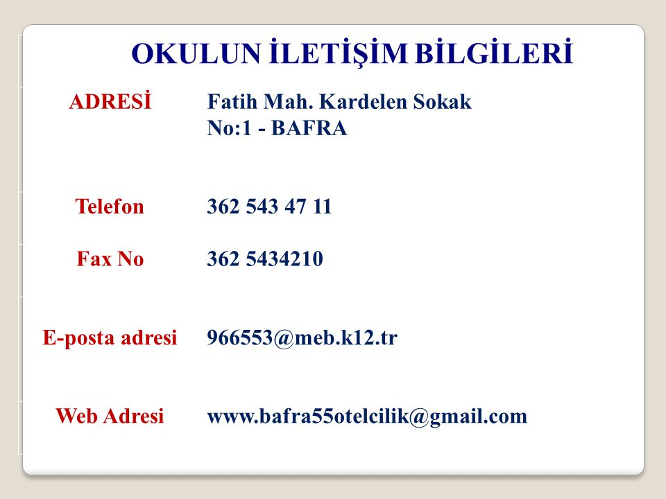 OKULUN İLETİŞİM BİLGİLERİ ADRESİFatih Mah. Kardelen Sokak No:1 - BAFRA Telefon362 543 47 11 Fax No362 5434210 E-posta adresi 966553@meb.k12.tr Web Adr