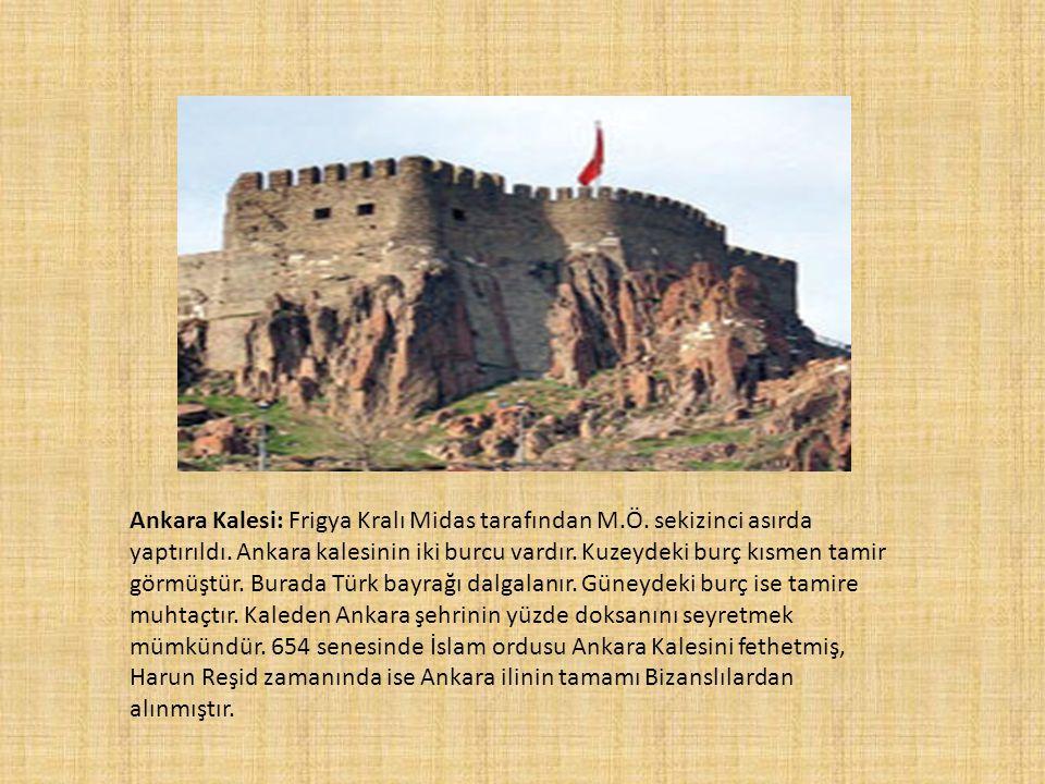 Ankara Kalesi: Frigya Kralı Midas tarafından M.Ö. sekizinci asırda yaptırıldı. Ankara kalesinin iki burcu vardır. Kuzeydeki burç kısmen tamir görmüştü