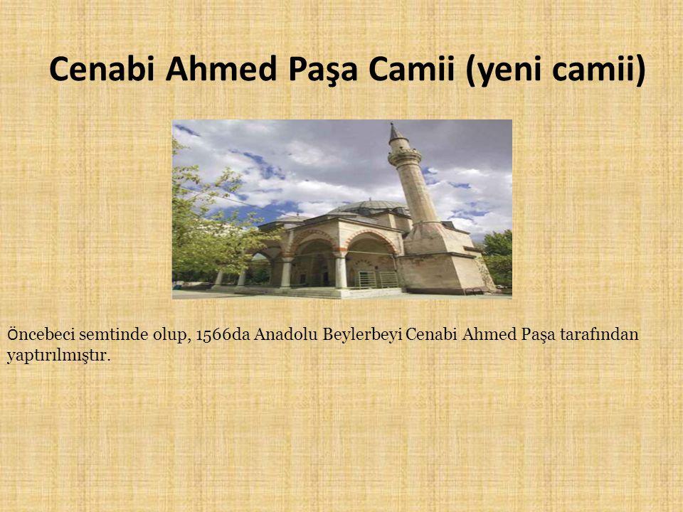 Cenabi Ahmed Paşa Camii (yeni camii) Ö ncebeci semtinde olup, 1566da Anadolu Beylerbeyi Cenabi Ahmed Paşa tarafından yaptırılmıştır.