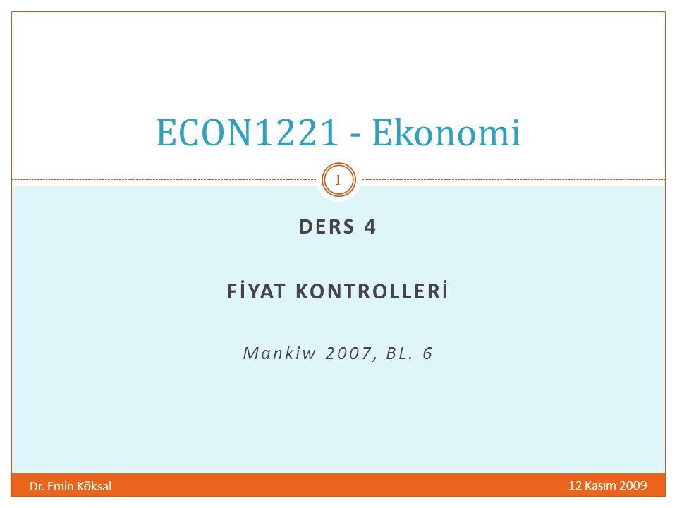 DERS 4 FİYAT KONTROLLERİ Mankiw 2007, BL. 6 12 Kasım 2009 Dr. Emin Köksal 1 ECON1221 - Ekonomi