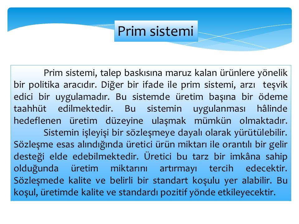 Prim sistemi, talep baskısına maruz kalan ürünlere yönelik bir politika aracıdır. Diğer bir ifade ile prim sistemi, arzı teşvik edici bir uygulamadır.