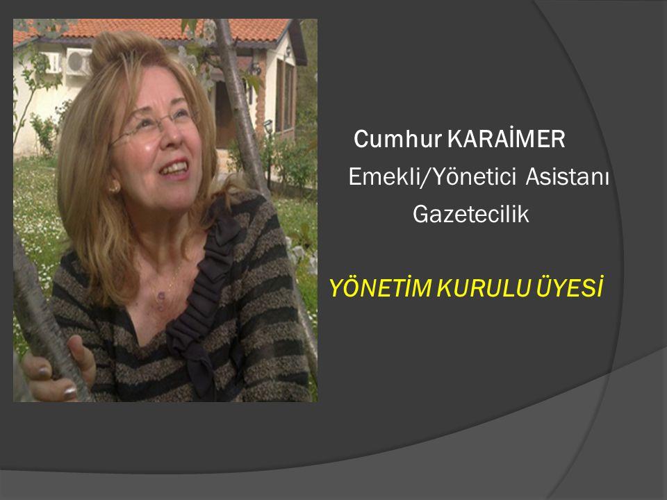 Cumhur KARAİMER Emekli/Yönetici Asistanı Gazetecilik YÖNETİM KURULU ÜYESİ