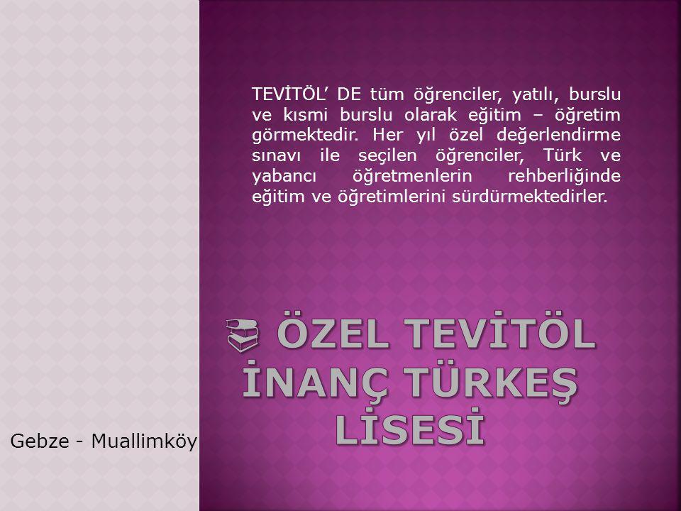 Gebze - Muallimköy TEVİTÖL' DE tüm öğrenciler, yatılı, burslu ve kısmi burslu olarak eğitim – öğretim görmektedir.