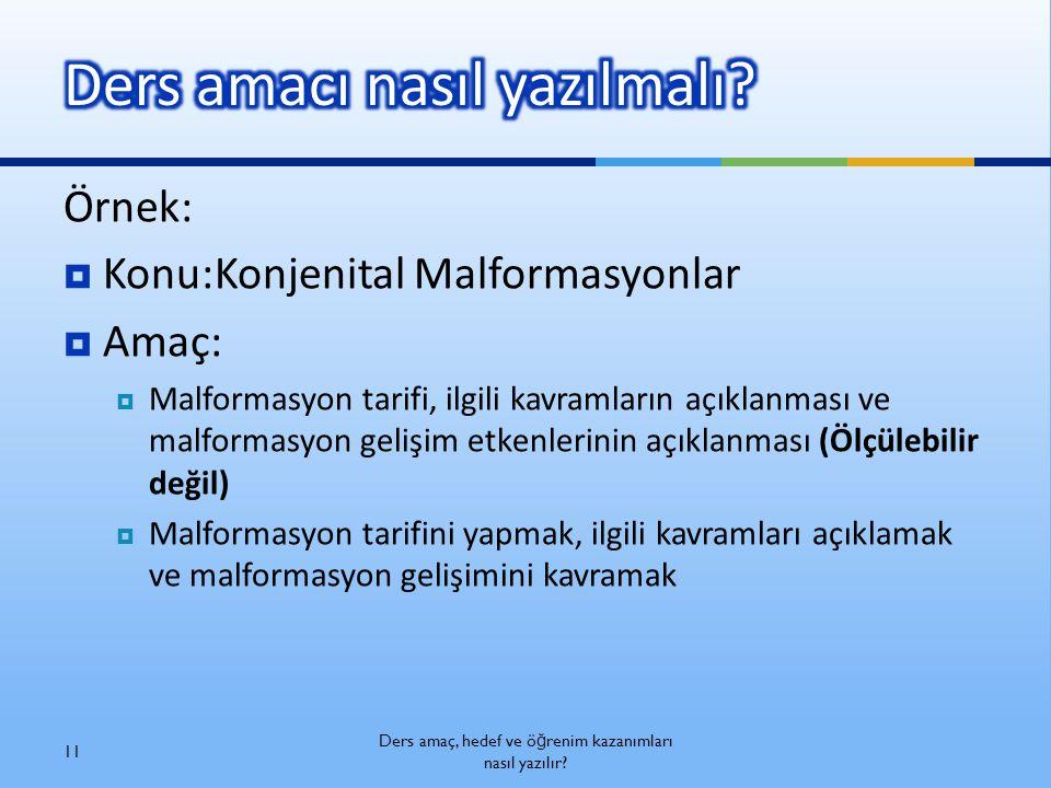 Örnek:  Konu:Konjenital Malformasyonlar  Amaç:  Malformasyon tarifi, ilgili kavramların açıklanması ve malformasyon gelişim etkenlerinin açıklanmas