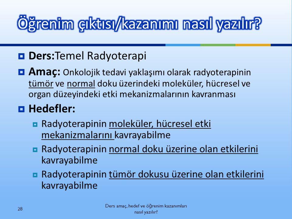  Ders:Temel Radyoterapi  Amaç: Onkolojik tedavi yaklaşımı olarak radyoterapinin tümör ve normal doku üzerindeki moleküler, hücresel ve organ düzeyin
