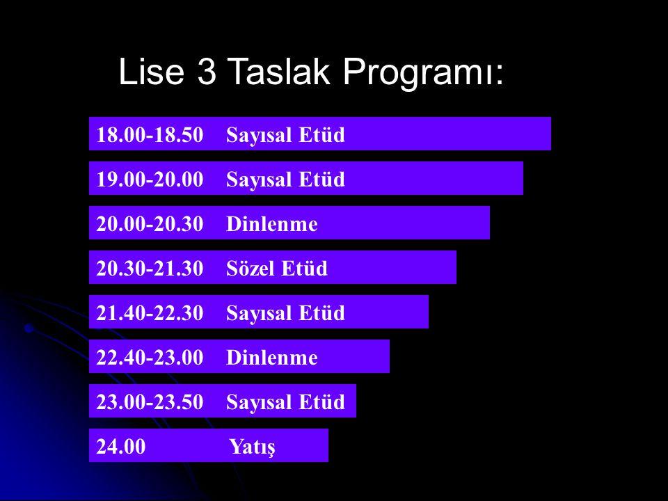 Lise 2 Taslak Programı: 20.00-20.30 Dinlenme 20.30-21.30 Etüd-----SÖZEL 22.00-23.00 Etüd -----SAYISAL 23.30 Kitap ve Yatış 19.00-20.00 Ders Tekrarı + Ödevler ( Etüd ) 18.00-18.50 Ders Tekrarı + Ödevler