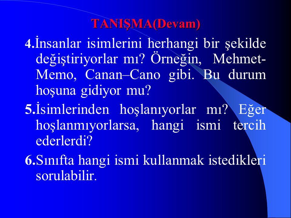 TANIŞMA(Devam) 4. İnsanlar isimlerini herhangi bir şekilde değiştiriyorlar mı? Örneğin, Mehmet- Memo, Canan–Cano gibi. Bu durum hoşuna gidiyor mu? 5.İ