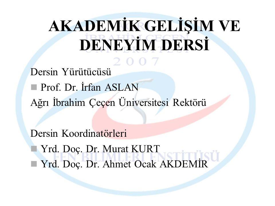AKADEMİK GELİŞİM VE DENEYİM DERSİ Dersin Yürütücüsü Prof. Dr. İrfan ASLAN Ağrı İbrahim Çeçen Üniversitesi Rektörü Dersin Koordinatörleri Yrd. Doç. Dr.